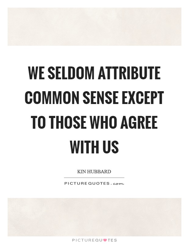 We seldom attribute common sense except to those who agree with us Picture Quote #1