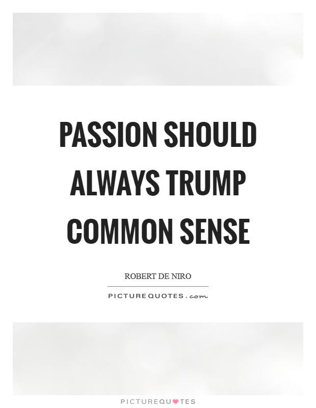Passion should always trump common sense Picture Quote #1