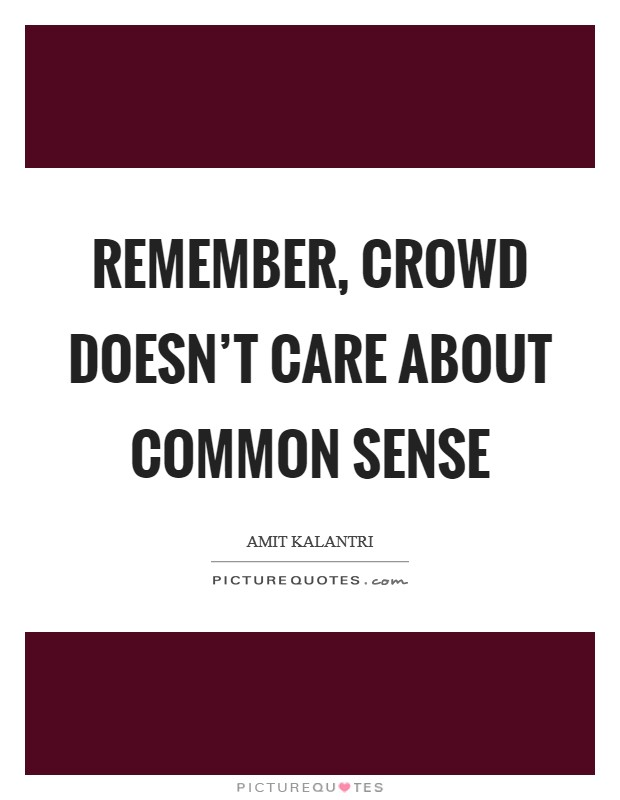 Remember, crowd doesn't care about common sense Picture Quote #1
