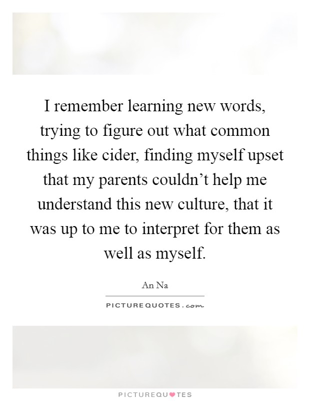 I remember learning new words, trying to figure out what common things like cider, finding myself upset that my parents couldn't help me understand this new culture, that it was up to me to interpret for them as well as myself Picture Quote #1