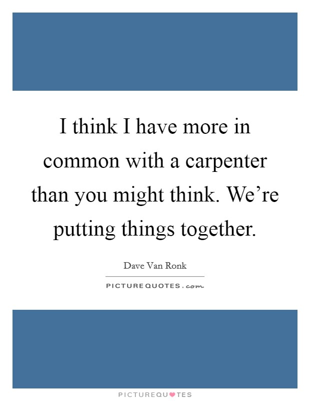 I think I have more in common with a carpenter than you might think. We're putting things together Picture Quote #1