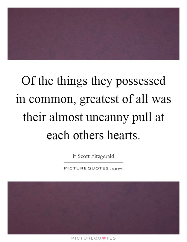Of the things they possessed in common, greatest of all was their almost uncanny pull at each others hearts Picture Quote #1