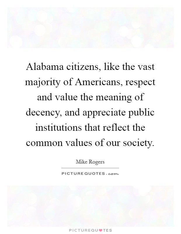 Alabama citizens, like the vast majority of Americans, respect and value the meaning of decency, and appreciate public institutions that reflect the common values of our society. Picture Quote #1