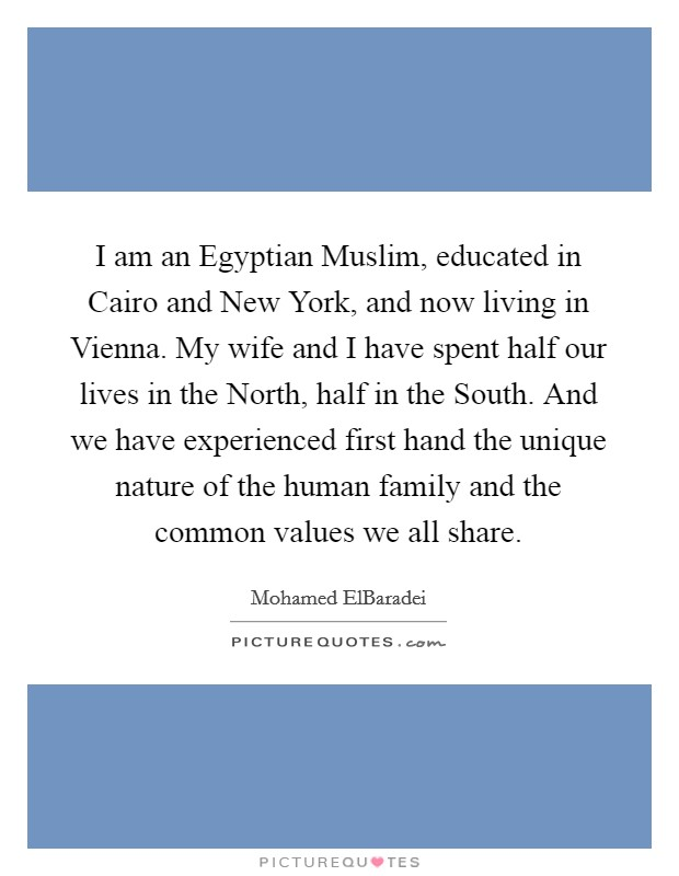 I am an Egyptian Muslim, educated in Cairo and New York, and now living in Vienna. My wife and I have spent half our lives in the North, half in the South. And we have experienced first hand the unique nature of the human family and the common values we all share Picture Quote #1