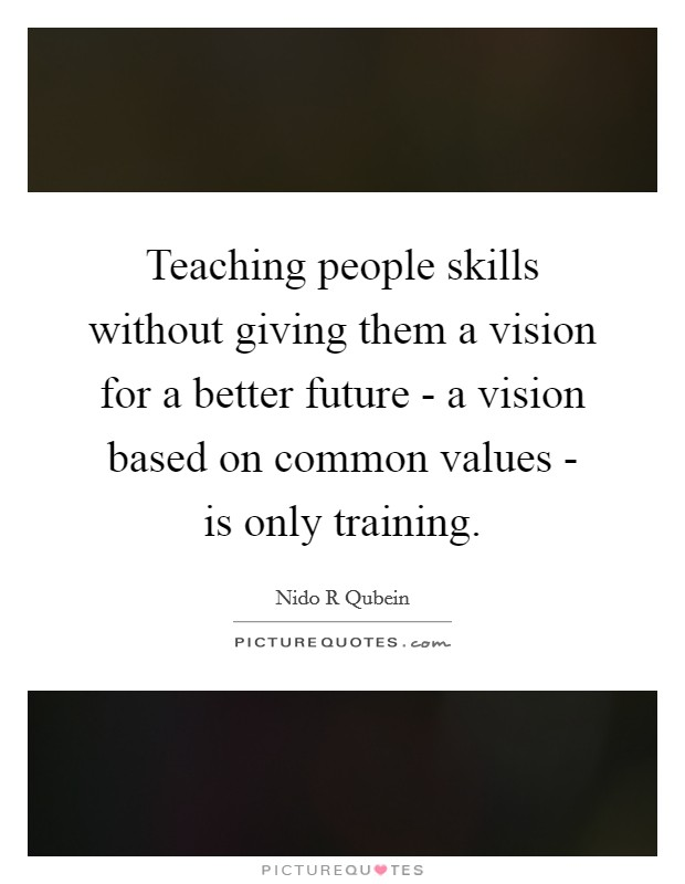 Teaching people skills without giving them a vision for a better future - a vision based on common values - is only training Picture Quote #1