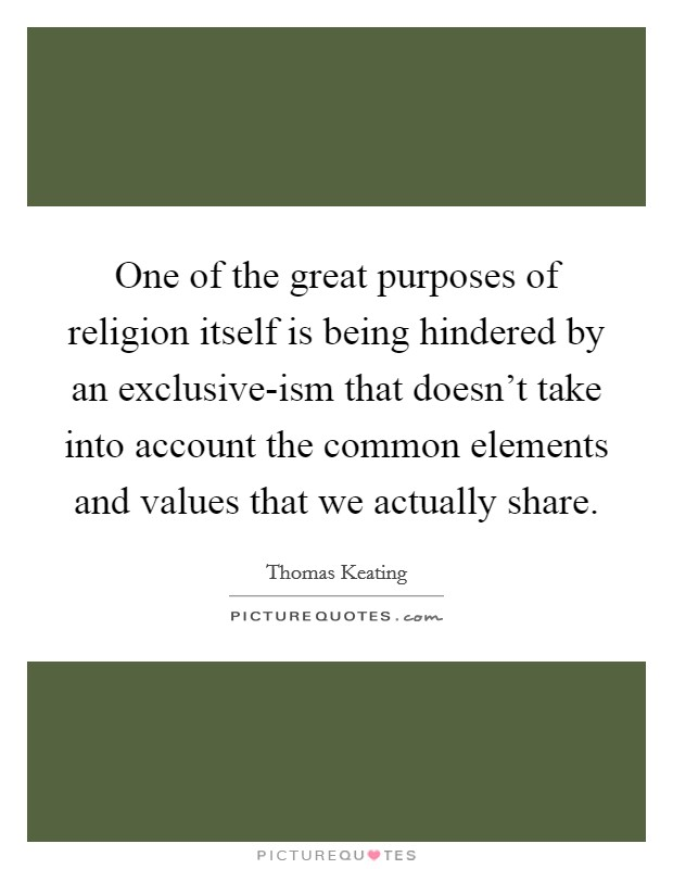 One of the great purposes of religion itself is being hindered by an exclusive-ism that doesn't take into account the common elements and values that we actually share. Picture Quote #1