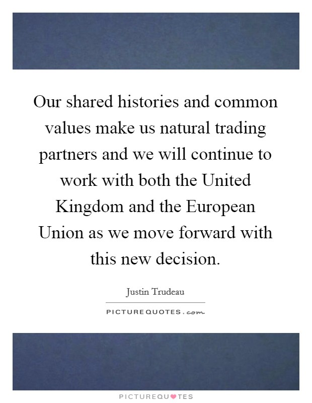 Our shared histories and common values make us natural trading partners and we will continue to work with both the United Kingdom and the European Union as we move forward with this new decision Picture Quote #1