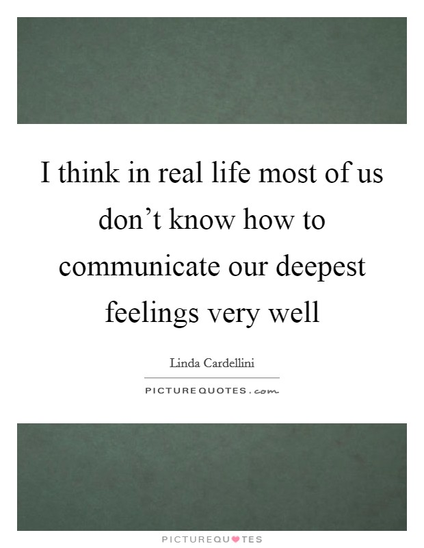 I think in real life most of us don't know how to communicate our deepest feelings very well Picture Quote #1