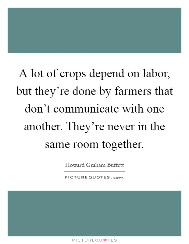A lot of crops depend on labor, but they're done by farmers that don't communicate with one another. They're never in the same room together Picture Quote #1