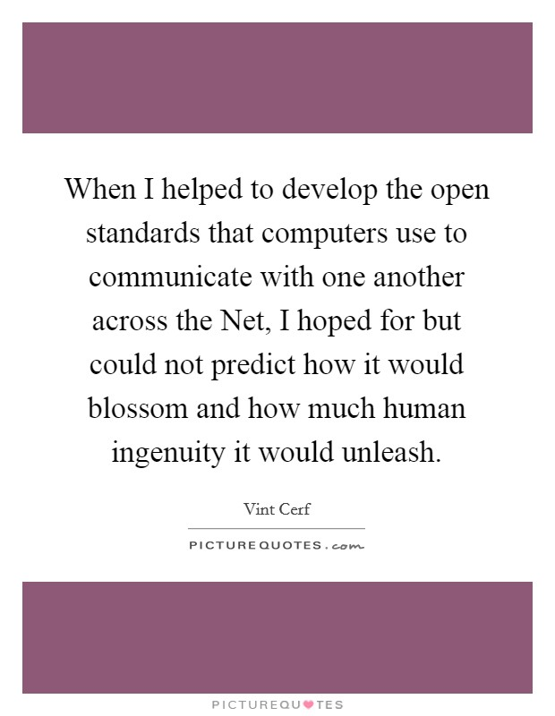 When I helped to develop the open standards that computers use to communicate with one another across the Net, I hoped for but could not predict how it would blossom and how much human ingenuity it would unleash Picture Quote #1