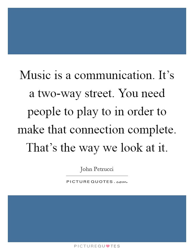 Music is a communication. It's a two-way street. You need people to play to in order to make that connection complete. That's the way we look at it Picture Quote #1