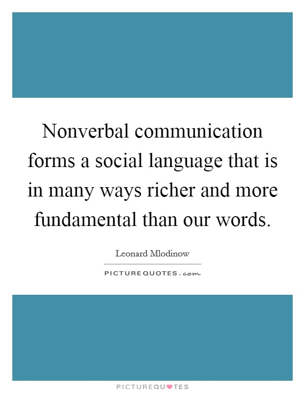 Nonverbal communication forms a social language that is in many ways richer and more fundamental than our words Picture Quote #1