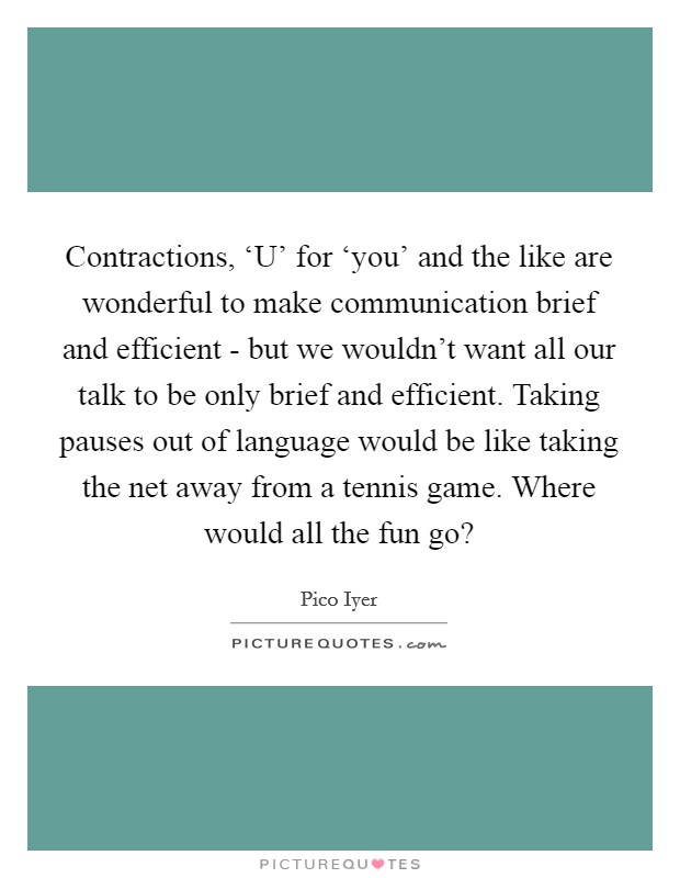 Contractions, 'U' for 'you' and the like are wonderful to make communication brief and efficient - but we wouldn't want all our talk to be only brief and efficient. Taking pauses out of language would be like taking the net away from a tennis game. Where would all the fun go? Picture Quote #1