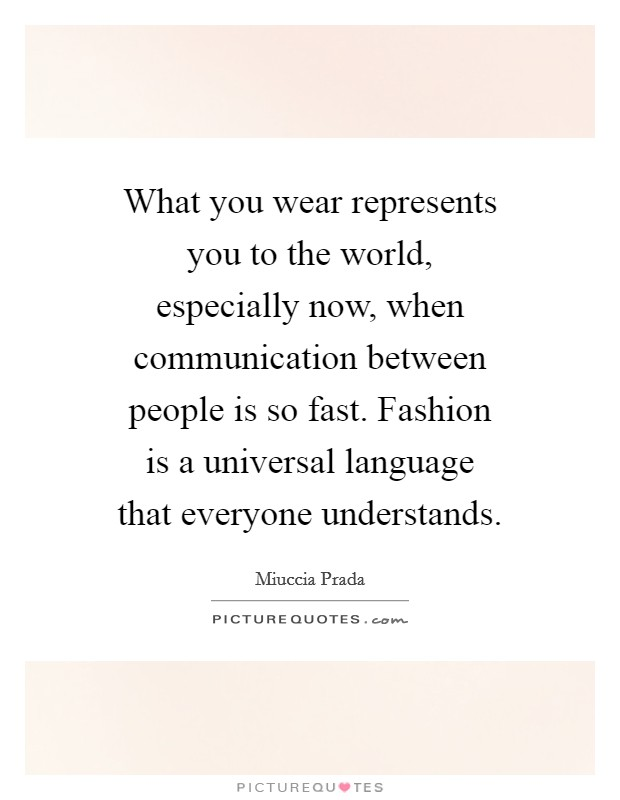 What you wear represents you to the world, especially now, when communication between people is so fast. Fashion is a universal language that everyone understands Picture Quote #1