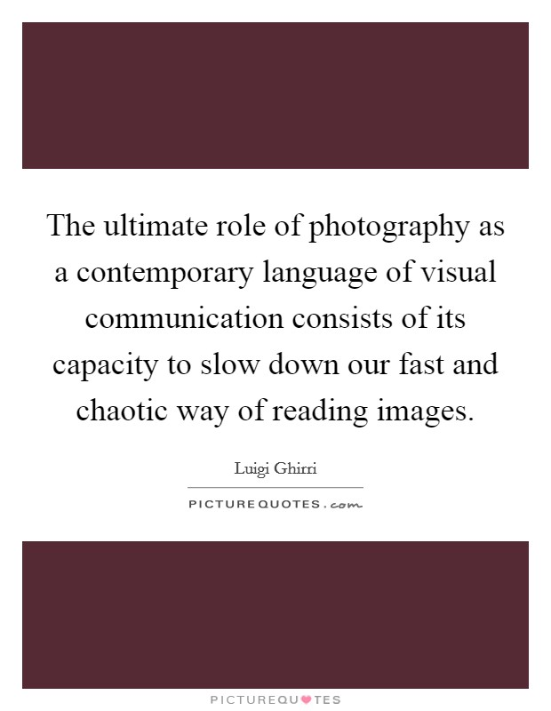 The ultimate role of photography as a contemporary language of visual communication consists of its capacity to slow down our fast and chaotic way of reading images Picture Quote #1