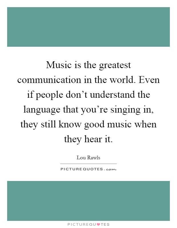 Music is the greatest communication in the world. Even if people don't understand the language that you're singing in, they still know good music when they hear it Picture Quote #1