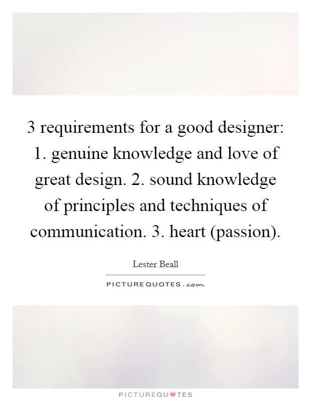 3 requirements for a good designer: 1. genuine knowledge and love of great design. 2. sound knowledge of principles and techniques of communication. 3. heart (passion) Picture Quote #1