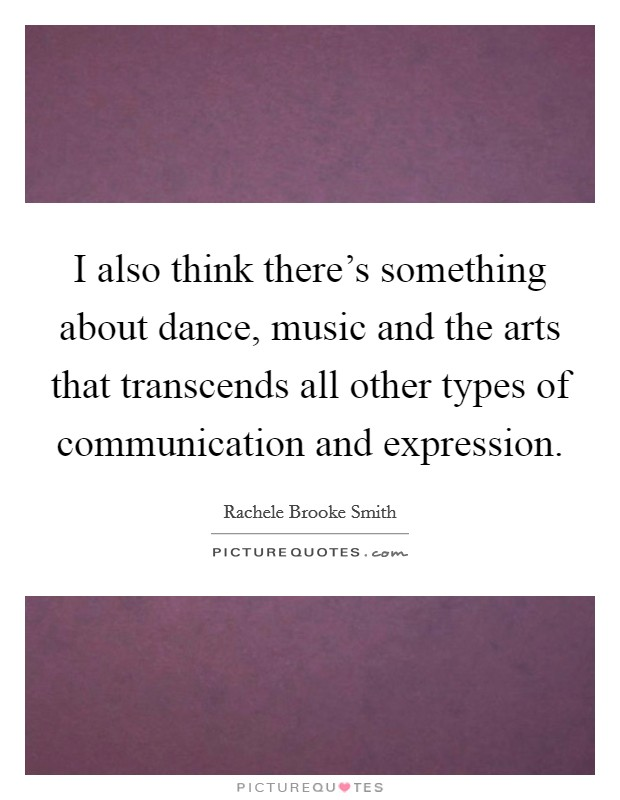 I also think there's something about dance, music and the arts that transcends all other types of communication and expression Picture Quote #1