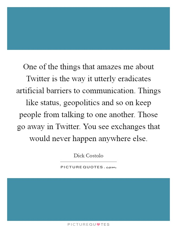 One of the things that amazes me about Twitter is the way it utterly eradicates artificial barriers to communication. Things like status, geopolitics and so on keep people from talking to one another. Those go away in Twitter. You see exchanges that would never happen anywhere else Picture Quote #1
