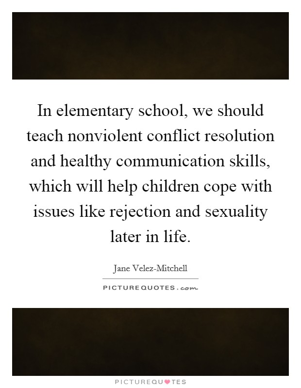 In elementary school, we should teach nonviolent conflict resolution and healthy communication skills, which will help children cope with issues like rejection and sexuality later in life Picture Quote #1