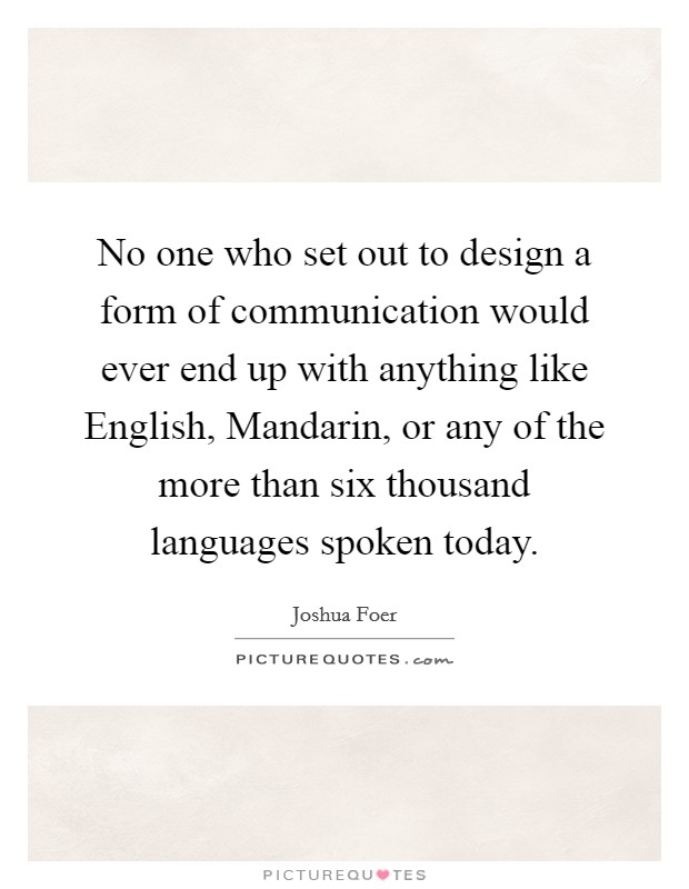 No one who set out to design a form of communication would ever end up with anything like English, Mandarin, or any of the more than six thousand languages spoken today Picture Quote #1