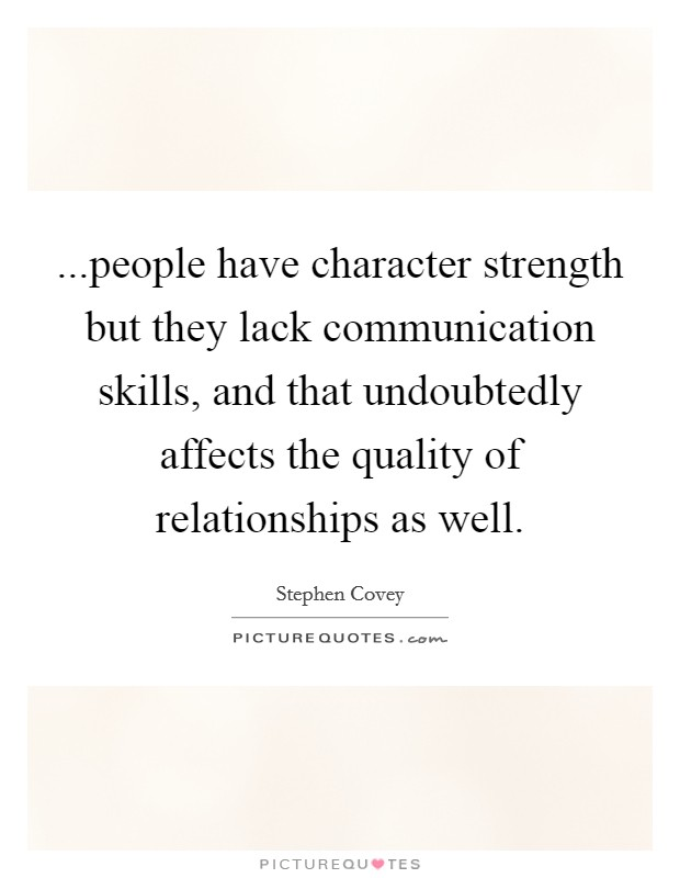 ...people have character strength but they lack communication skills, and that undoubtedly affects the quality of relationships as well Picture Quote #1