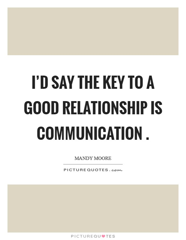 I'd say the key to a good relationship is communication  Picture Quote #1
