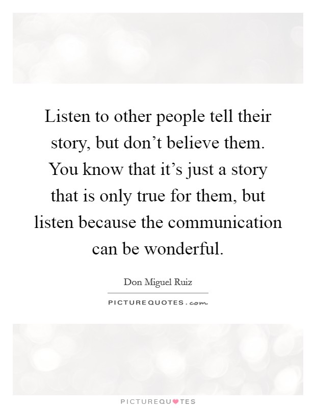 Listen to other people tell their story, but don't believe them. You know that it's just a story that is only true for them, but listen because the communication can be wonderful Picture Quote #1