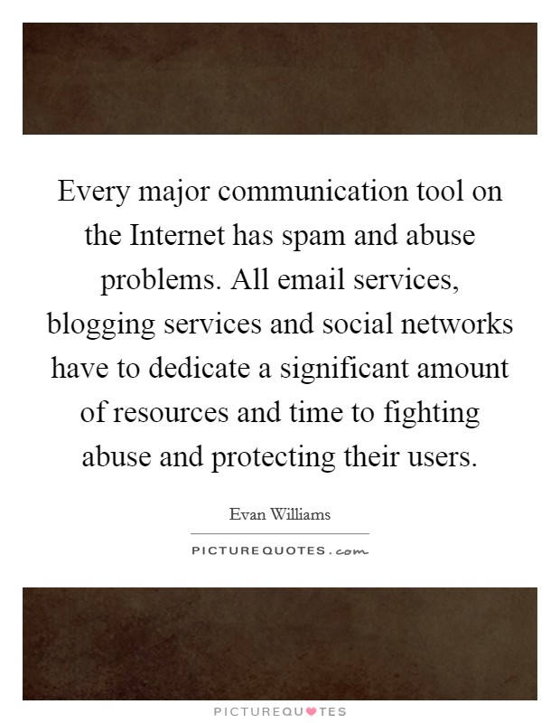 Every major communication tool on the Internet has spam and abuse problems. All email services, blogging services and social networks have to dedicate a significant amount of resources and time to fighting abuse and protecting their users Picture Quote #1