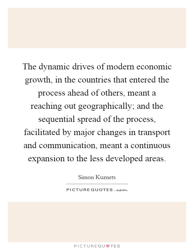 The dynamic drives of modern economic growth, in the countries that entered the process ahead of others, meant a reaching out geographically; and the sequential spread of the process, facilitated by major changes in transport and communication, meant a continuous expansion to the less developed areas Picture Quote #1