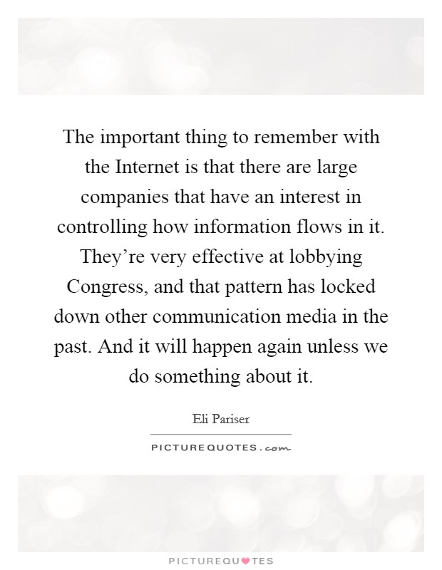 The important thing to remember with the Internet is that there are large companies that have an interest in controlling how information flows in it. They're very effective at lobbying Congress, and that pattern has locked down other communication media in the past. And it will happen again unless we do something about it Picture Quote #1