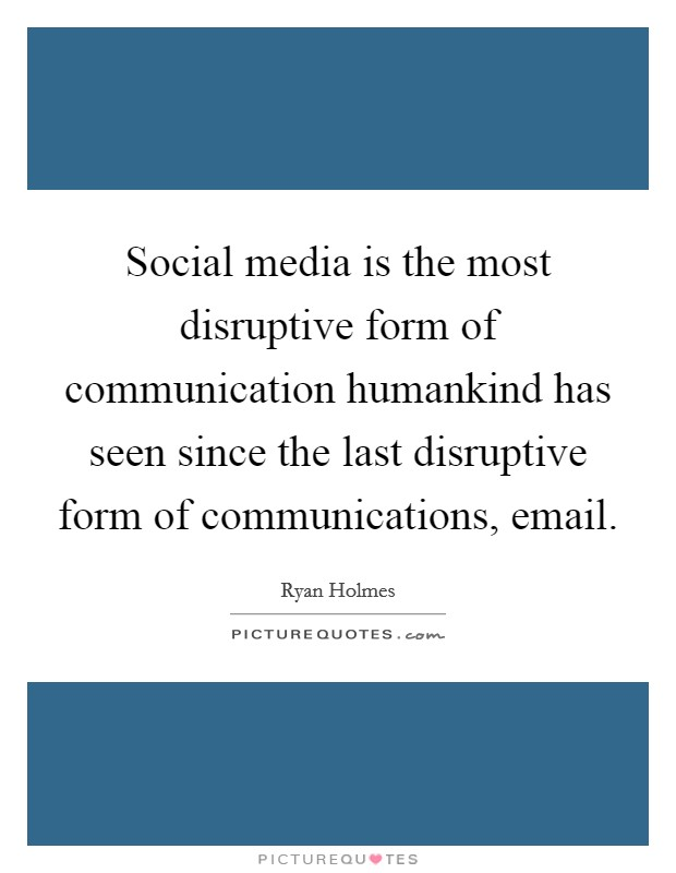 Social media is the most disruptive form of communication humankind has seen since the last disruptive form of communications, email Picture Quote #1