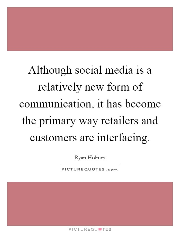 Although social media is a relatively new form of communication, it has become the primary way retailers and customers are interfacing Picture Quote #1