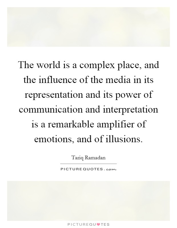 The world is a complex place, and the influence of the media in its representation and its power of communication and interpretation is a remarkable amplifier of emotions, and of illusions Picture Quote #1