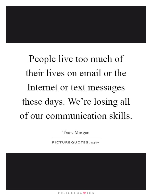 People live too much of their lives on email or the Internet or text messages these days. We're losing all of our communication skills Picture Quote #1