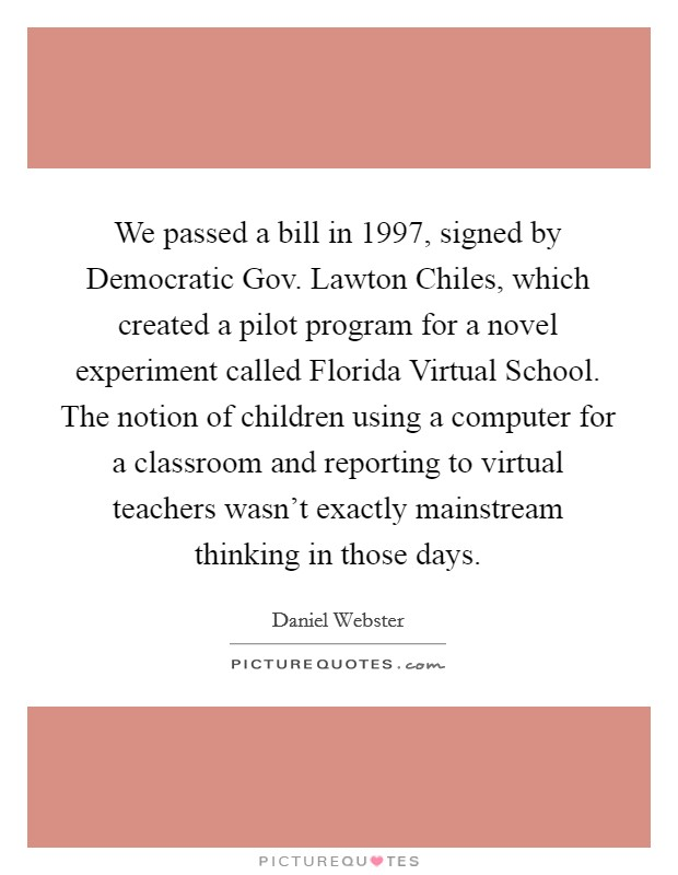We passed a bill in 1997, signed by Democratic Gov. Lawton Chiles, which created a pilot program for a novel experiment called Florida Virtual School. The notion of children using a computer for a classroom and reporting to virtual teachers wasn't exactly mainstream thinking in those days. Picture Quote #1