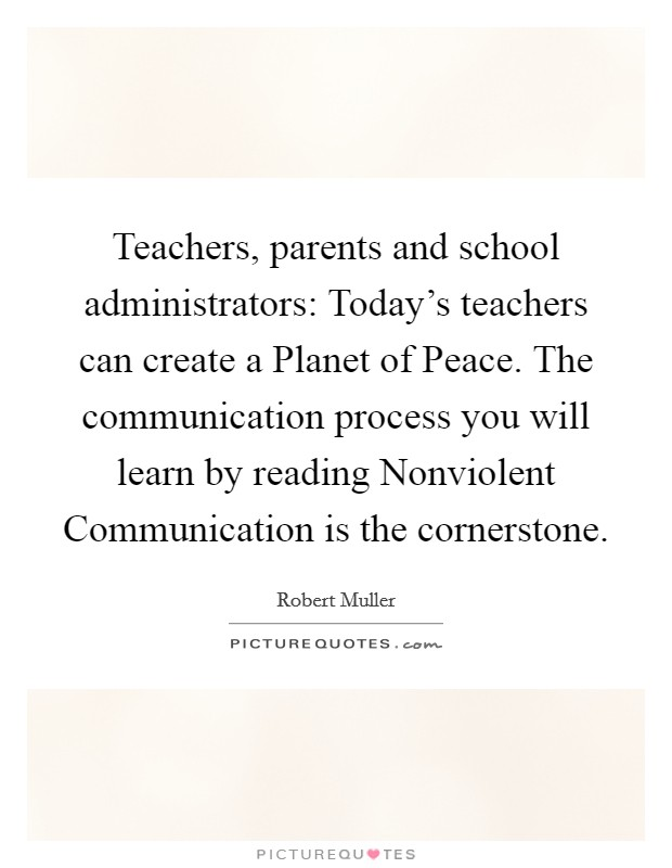Teachers, parents and school administrators: Today's teachers can create a Planet of Peace. The communication process you will learn by reading Nonviolent Communication is the cornerstone Picture Quote #1