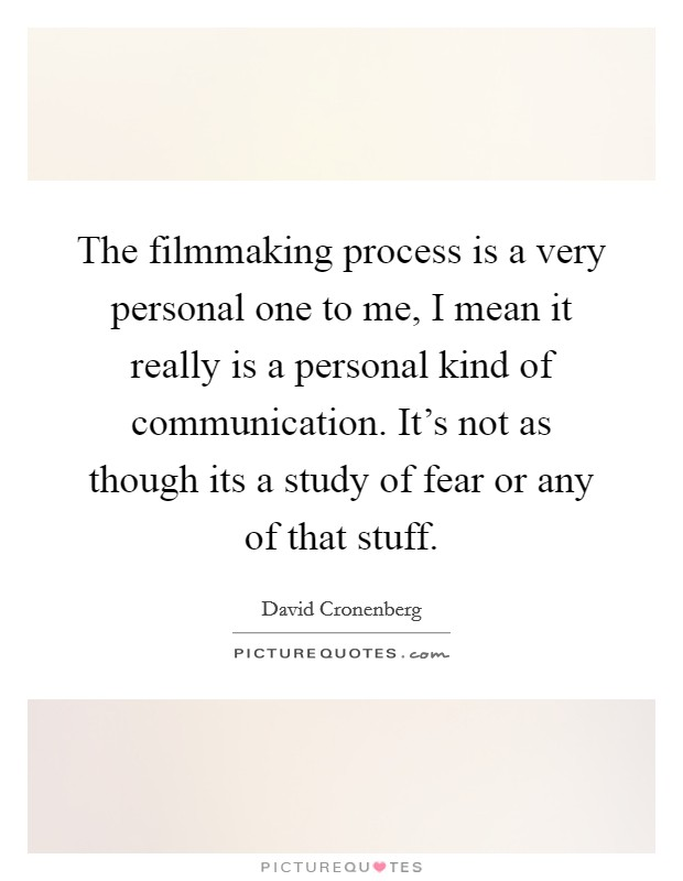The filmmaking process is a very personal one to me, I mean it really is a personal kind of communication. It's not as though its a study of fear or any of that stuff Picture Quote #1