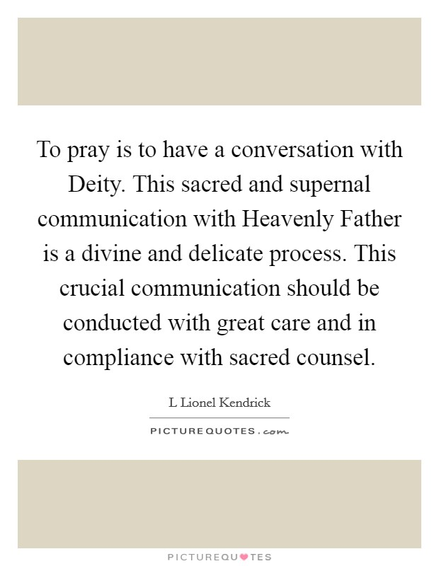 To pray is to have a conversation with Deity. This sacred and supernal communication with Heavenly Father is a divine and delicate process. This crucial communication should be conducted with great care and in compliance with sacred counsel Picture Quote #1
