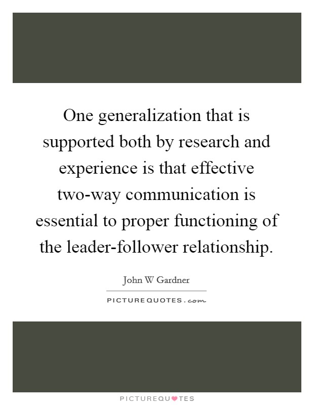 One generalization that is supported both by research and experience is that effective two-way communication is essential to proper functioning of the leader-follower relationship Picture Quote #1
