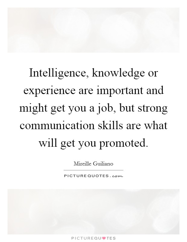 Intelligence, knowledge or experience are important and might get you a job, but strong communication skills are what will get you promoted Picture Quote #1