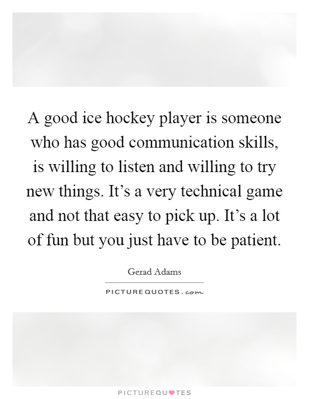 A good ice hockey player is someone who has good communication skills, is willing to listen and willing to try new things. It's a very technical game and not that easy to pick up. It's a lot of fun but you just have to be patient Picture Quote #1