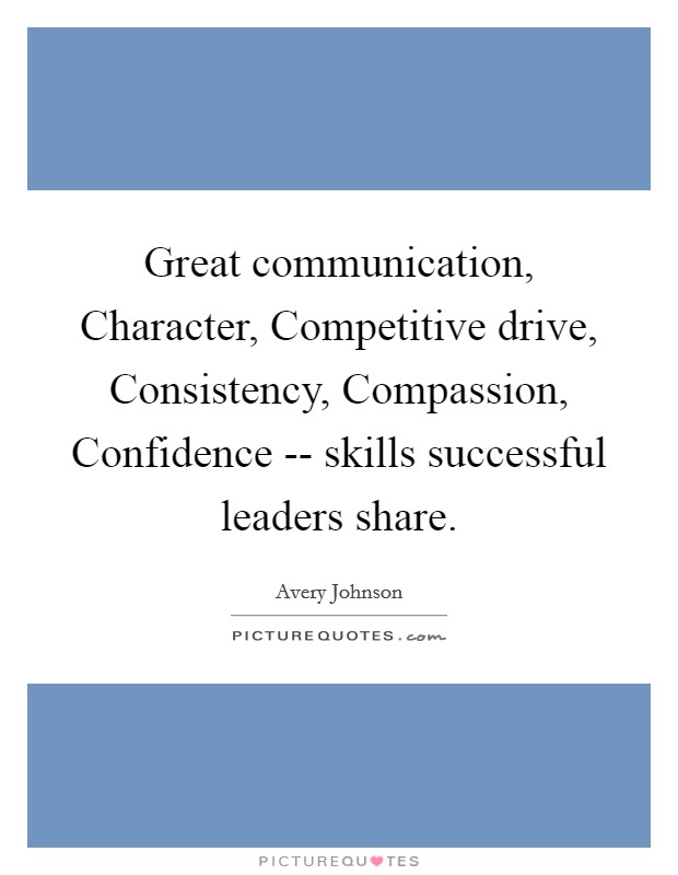 Great communication, Character, Competitive drive, Consistency, Compassion, Confidence -- skills successful leaders share Picture Quote #1