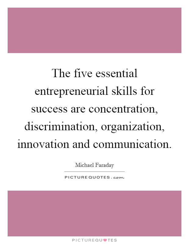 The five essential entrepreneurial skills for success are concentration, discrimination, organization, innovation and communication. Picture Quote #1