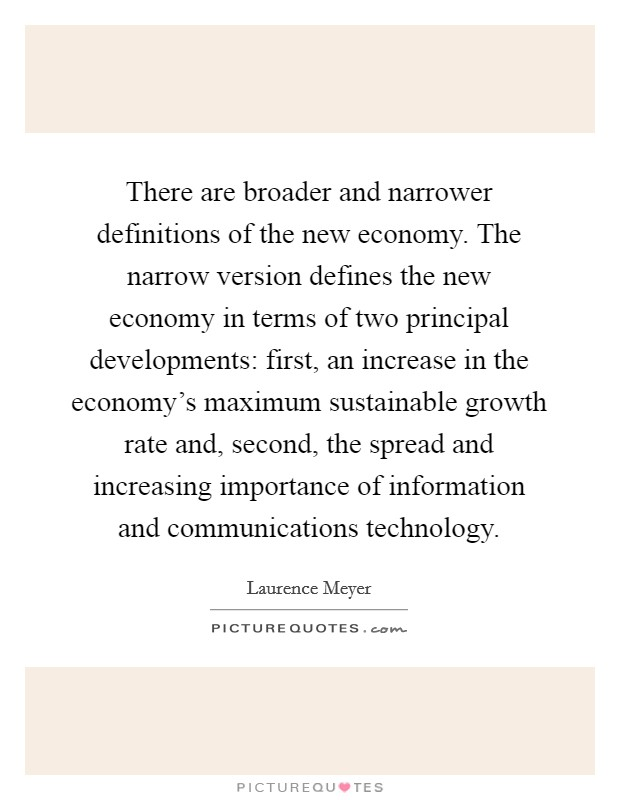 There are broader and narrower definitions of the new economy. The narrow version defines the new economy in terms of two principal developments: first, an increase in the economy's maximum sustainable growth rate and, second, the spread and increasing importance of information and communications technology Picture Quote #1