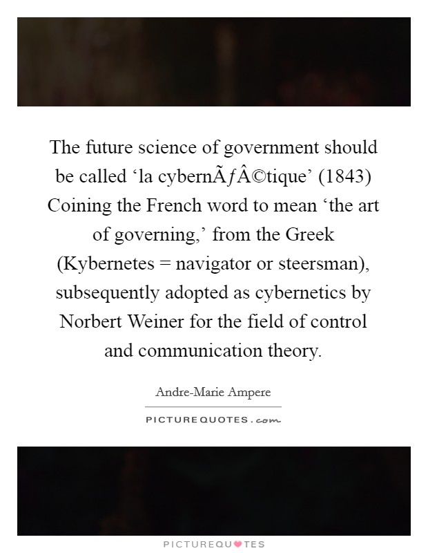 The future science of government should be called 'la cybernétique' (1843) Coining the French word to mean 'the art of governing,' from the Greek (Kybernetes = navigator or steersman), subsequently adopted as cybernetics by Norbert Weiner for the field of control and communication theory Picture Quote #1