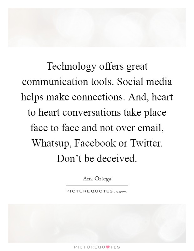 Technology offers great communication tools. Social media helps make connections. And, heart to heart conversations take place face to face and not over email, Whatsup, Facebook or Twitter. Don't be deceived Picture Quote #1