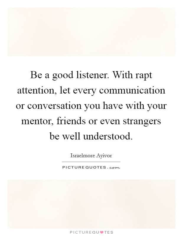 Be a good listener. With rapt attention, let every communication or conversation you have with your mentor, friends or even strangers be well understood Picture Quote #1