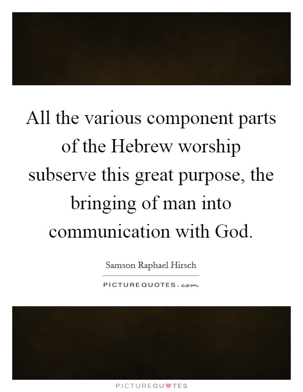 All the various component parts of the Hebrew worship subserve this great purpose, the bringing of man into communication with God Picture Quote #1
