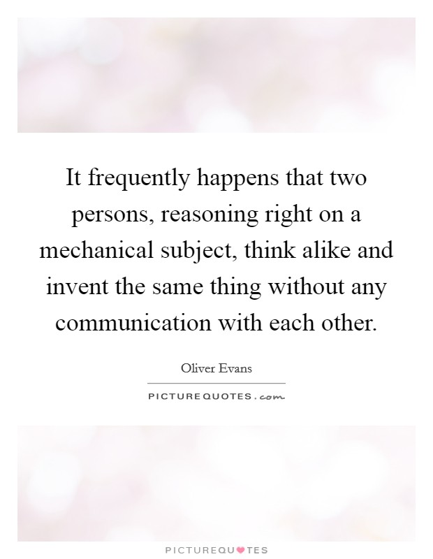 It frequently happens that two persons, reasoning right on a mechanical subject, think alike and invent the same thing without any communication with each other Picture Quote #1